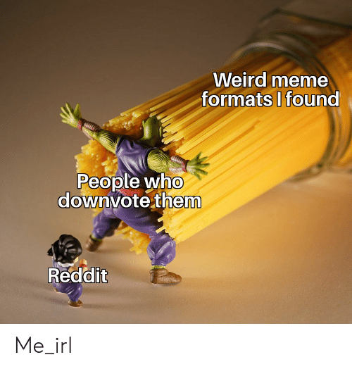 Weird Meme Formats I Found People Who Downvote Them Reddit Me_irl