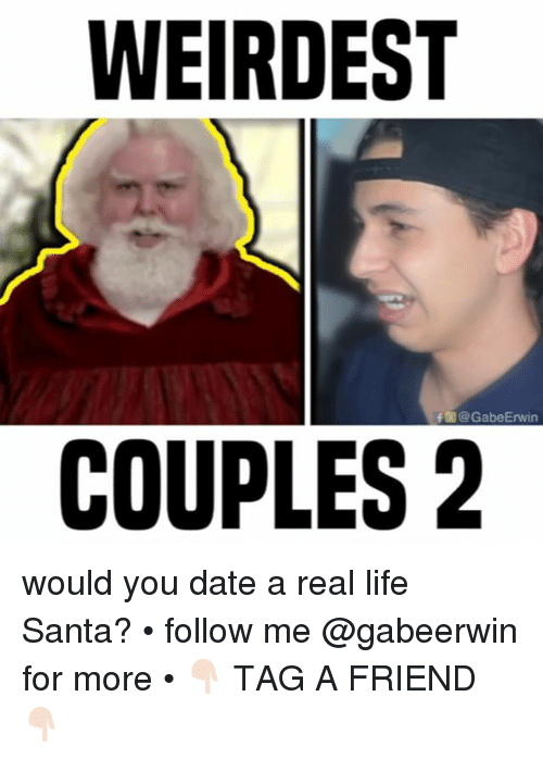 Life, Memes, and Date: WEIRDEST  f @GabeErwin  COUPLES2 would you date a real life Santa? • follow me @gabeerwin for more • 👇🏻 TAG A FRIEND 👇🏻