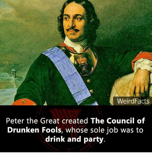 Drinking, Memes, and Jobs: WeirdFacts  Peter the Great created The Council of  Drunken Fools, whose sole job was to  drink and party