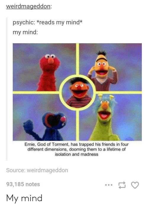 Friends, God, and Lifetime: weirdmageddon:  psychic: *reads my mind*  my mind:  Ernie, God of Torment, has trapped his friends in four  different dimensions, dooming them to a lifetime of  isolation and madness  Source: weirdmageddon  93,185 notes My mind