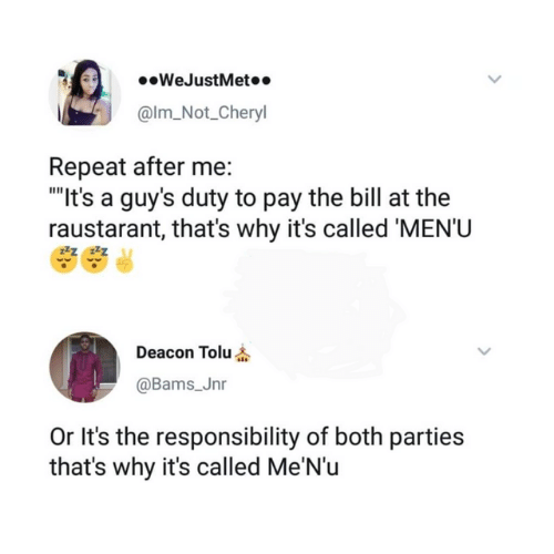 "Dank, Responsibility, and 🤖: .WeJustMet..  @lm_Not_Cheryl  Repeat after me:  ""It's a guy's duty to pay the bill at the  raustarant, that's why it's called 'MEN'U  Deacon Tolu  @Bams_Jnr  It's the responsibility of both parties  that's why it's called Me'N'u"
