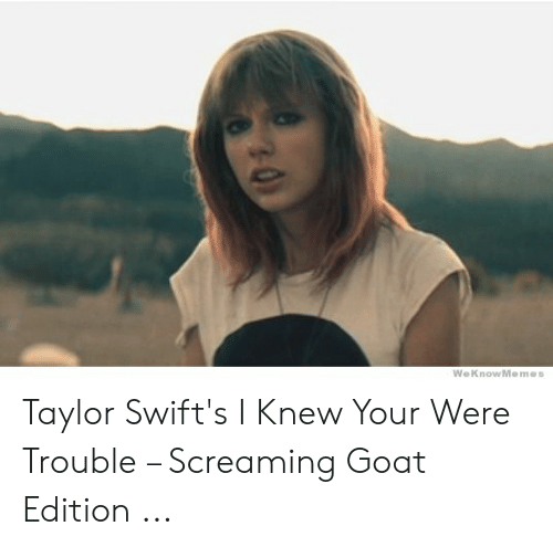 Weknowmemes Taylor Swift S I Knew Your Were Trouble Screaming Goat Edition Goat Meme On Me Me