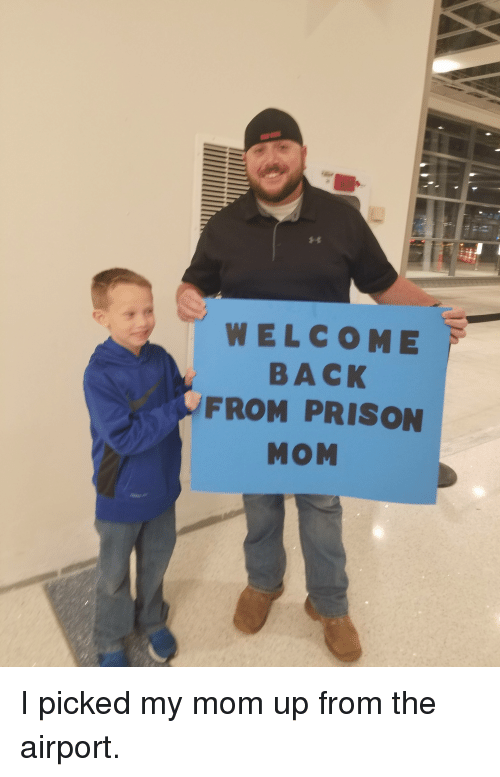 Funny, Prison, and Mom: WELCOME  BACK  FROM PRISON  MOM I picked my mom up from the airport.