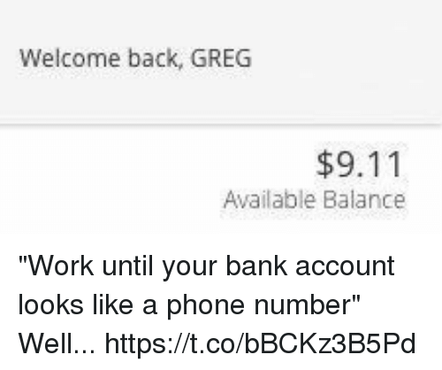 """9/11, Phone, and Work: Welcome back, GREG  $9.11  Available Balance """"Work until your bank account looks like a phone number"""" Well... https://t.co/bBCKz3B5Pd"""