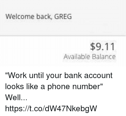 """9/11, Phone, and Work: Welcome back, GREG  $9.11  Available Balance """"Work until your bank account looks like a phone number"""" Well... https://t.co/dW47NkebgW"""