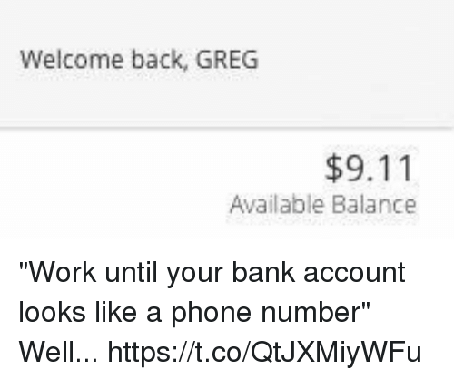 """9/11, Phone, and Work: Welcome back, GREG  $9.11  Available Balance """"Work until your bank account looks like a phone number"""" Well... https://t.co/QtJXMiyWFu"""