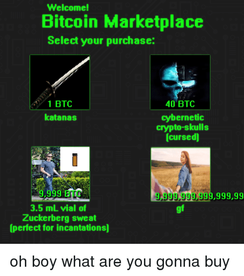 Dank, Bitcoin, and Boy: Welcome!  Bitcoin Marketplace  Select your purchase:  1 BTC  katanas  40 BTC  cybernetic  crypto-skulls  (cursed]  9,999 BTC  3.5 mL vial of  Zuckerberg sweat  (perfect for incantations)  9,999,999  999,999,99  gf oh boy what are you gonna buy