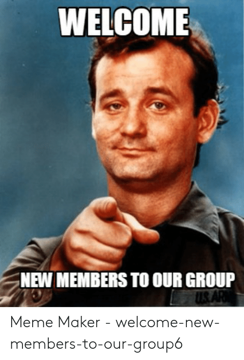WELCOME 'NEW MEMBERS TO OUR GROUP Meme Maker - Welcome-New