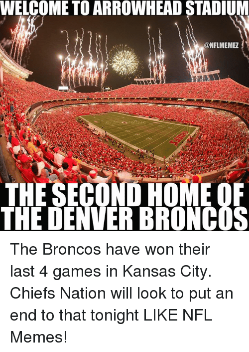Denver Broncos, Kansas City Chiefs, and Memes: WELCOME TO ARROWHEAD STADIUM  ONFLMEMEZ  THE SECOND HOME OF  THE DENVER BRONCOS The Broncos have won their last 4 games in Kansas City. Chiefs Nation will look to put an end to that tonight LIKE NFL Memes!