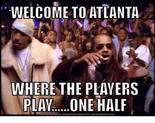 Meme, Http, and Atlanta: WELCOME TO ATLANTA  WHERE THE PLAYERS  PLAY..... ONE HALF  DOWNLOAD MEME GENERATOR FROM HTTP://MEMECRUNCH.COM