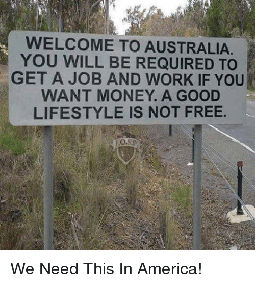 America, Money, and Work: WELCOME TO AUSTRALIA  YOU WILL BE REQUIRED TO  GET A JOB AND WORK IF YOU  WANT MONEY. A GOOD  LIFESTYLE IS NOT FREE We Need This In America!