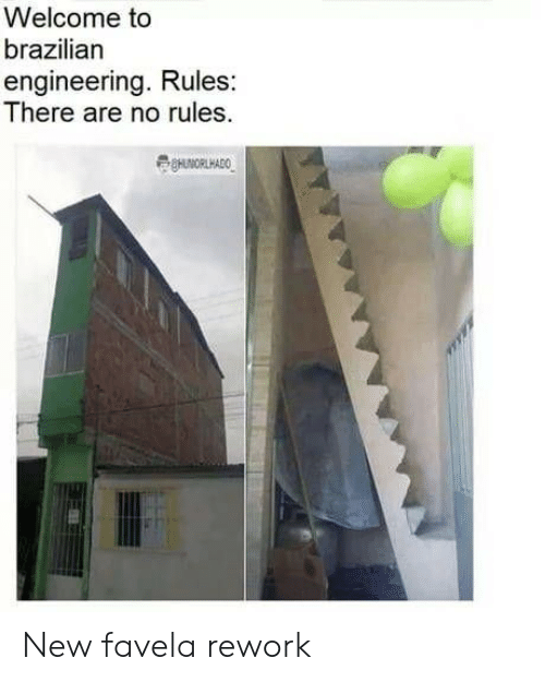 Engineering, Brazilian, and New: Welcome to  brazilian  engineering. Rules:  There are no rules New favela rework