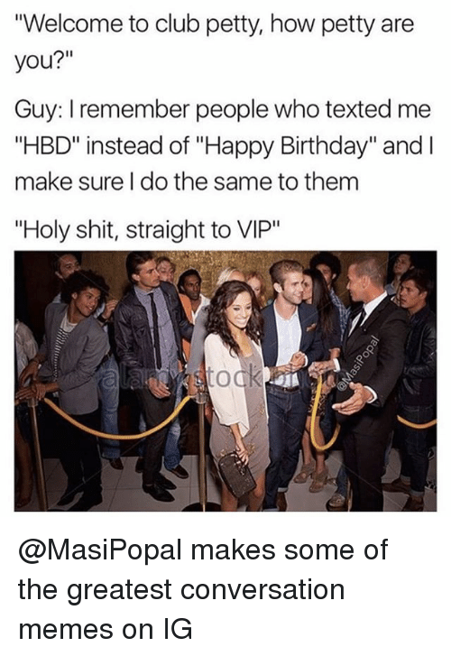 "Birthday, Club, and Memes: Welcome to club petty, how petty are  you?""  Guy: I remember people who texted me  ""HBD"" instead of ""Happy Birthday"" and I  make sure I do the same to them  ""Holy shit, straight to VIP"" @MasiPopal makes some of the greatest conversation memes on IG"