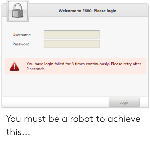 Engrish, Robot, and Login: Welcome to F680. Please login.  Username  Password  You have login failed for 3 times continuously. Please retry after  2 seconds  Login You must be a robot to achieve this...