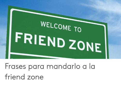 Welcome To Friend Zone Frases Para Mandarlo A La Friend Zone