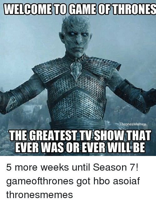 Game of Thrones, Hbo, and Memes: WELCOME TO GAME OF THRONES  Thrones Memes  THE  GREATEST TVESHOW THAT  EVER WAS OR EVER WILLBE 5 more weeks until Season 7! gameofthrones got hbo asoiaf thronesmemes