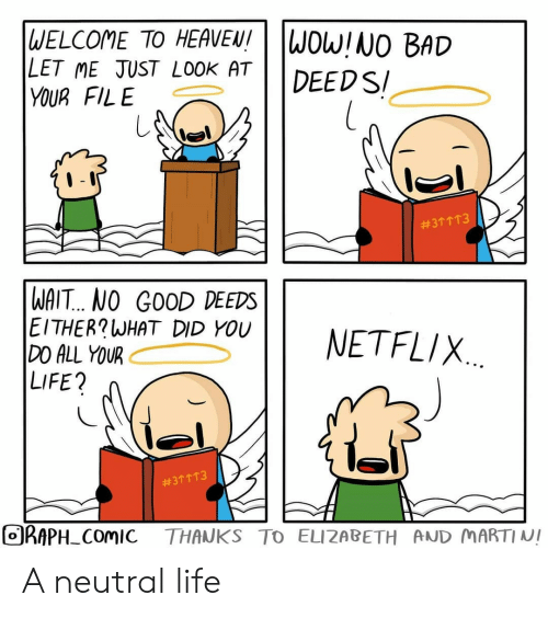 Bad, Heaven, and Life:  WELCOME TO HEAVEN!  LET ME JUST LOOK AT  YOUR FILE  WOW!NO BAD  DEEDS  #311T3  WAIT.. NO GOOD DEEDS  EITHER?WHAT DID YOU  DO ALL YOUR  LIFE?  NETFLIX  #311 T3  ORAPH COMIC  THANKS TO ELIZABETH AND MARTINI A neutral life