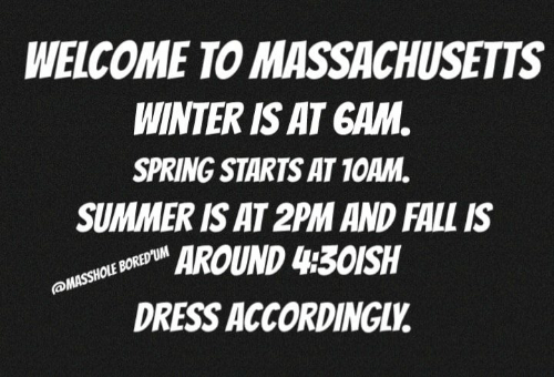 Fall, Memes, and Winter: WELCOME TO MASSACHUSETTS  WINTER IS AT GAM  SPRING STARTS AT 1OAM.  SUMMER IS AT 2PM AND FALL IS  AROUND 430ISH  DRESS ACCORDINGLV