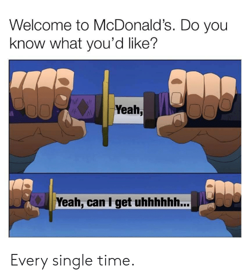 McDonalds, Yeah, and Time: Welcome to McDonald's. Do you  know what you'd like?  Yeah,  Yeah, can I get uhhhhhh... Every single time.