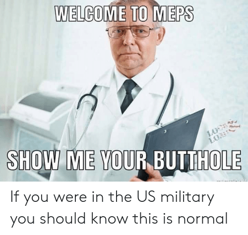 WELCOME TO MEPS SHOW ME YOUR BUTTHOLE if You Were in the US