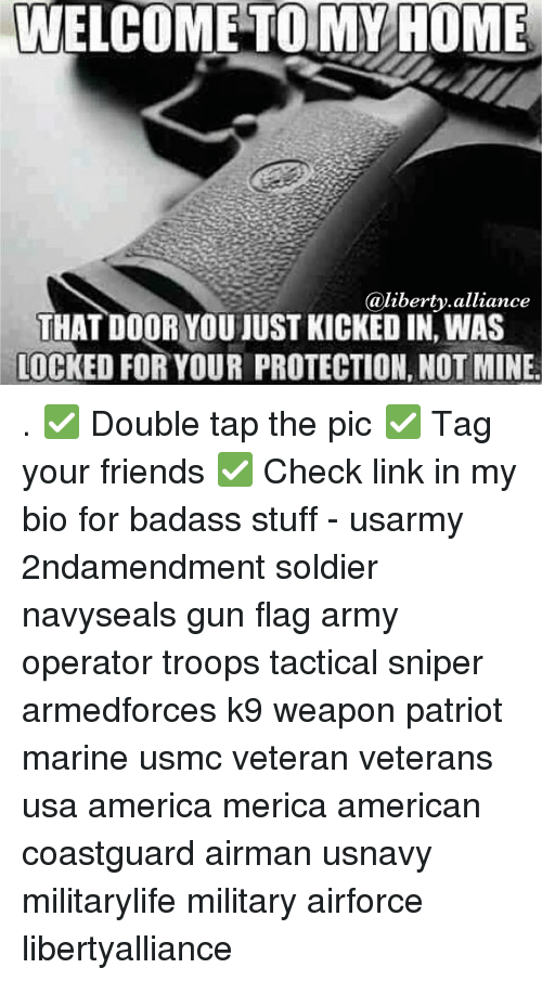 America, Friends, and Memes: WELCOME TO MY HOME  @liberty alliance  THAT DOOR YOUIUST KICKED IN WAS  LOCKED FOR YOUR PROTECTION, NOTMINE. . ✅ Double tap the pic ✅ Tag your friends ✅ Check link in my bio for badass stuff - usarmy 2ndamendment soldier navyseals gun flag army operator troops tactical sniper armedforces k9 weapon patriot marine usmc veteran veterans usa america merica american coastguard airman usnavy militarylife military airforce libertyalliance