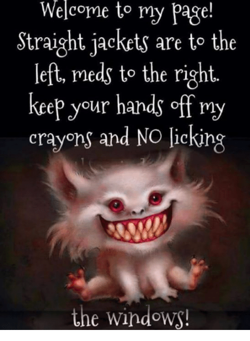 Memes, Windows, and 🤖: Welcome to my page!  Straight jackets are to the  left, meds to the right.  keep your hands off my  crayons and No licking  the windows!