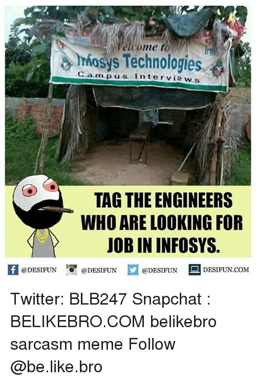 Be Like, Meme, and Memes: Welcome to  osys Technologies  Campus lnterviews  TAG THE ENGINEERS  WHO ARE LOOKING FOR  JOB IN INFOSYS.  困@DESIFUN 증@DESIFUN  @DESIFUN-DESIFUN.COM Twitter: BLB247 Snapchat : BELIKEBRO.COM belikebro sarcasm meme Follow @be.like.bro