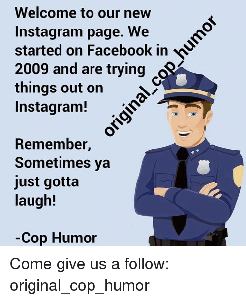 Facebook, Instagram, and Memes: Welcome to our new  Instagram page. We  started on Facebook in  2009 and are trying 84  things out on  Instagram!  Remember,  Sometimes ya  just gotta  laugh!  Cop Humor Come give us a follow: original_cop_humor