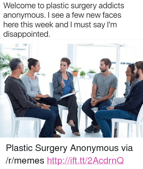 "Disappointed, Memes, and Anonymous: Welcome to plastic surgery addicts  anonymous. I see a few new faces  here this week and I must say I'm  disappointed. <p>Plastic Surgery Anonymous via /r/memes <a href=""http://ift.tt/2AcdrnQ"">http://ift.tt/2AcdrnQ</a></p>"