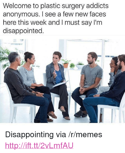 "Disappointed, Memes, and Anonymous: Welcome to plastic surgery addicts  anonymous. I see a few new faces  here this week and I must say I'm  disappointed. <p>Disappointing via /r/memes <a href=""http://ift.tt/2vLmfAU"">http://ift.tt/2vLmfAU</a></p>"