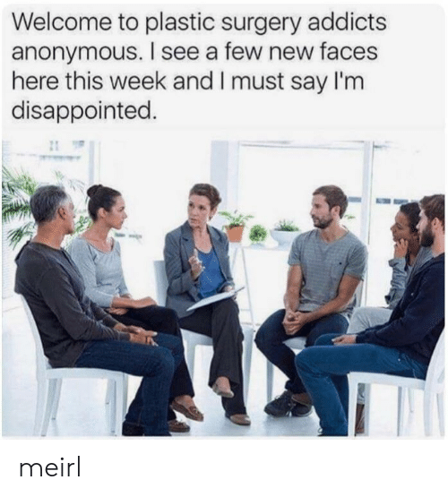 Disappointed, Anonymous, and MeIRL: Welcome to plastic surgery addicts  anonymous. I see a few new faces  here this week and I must say I'm  disappointed. meirl