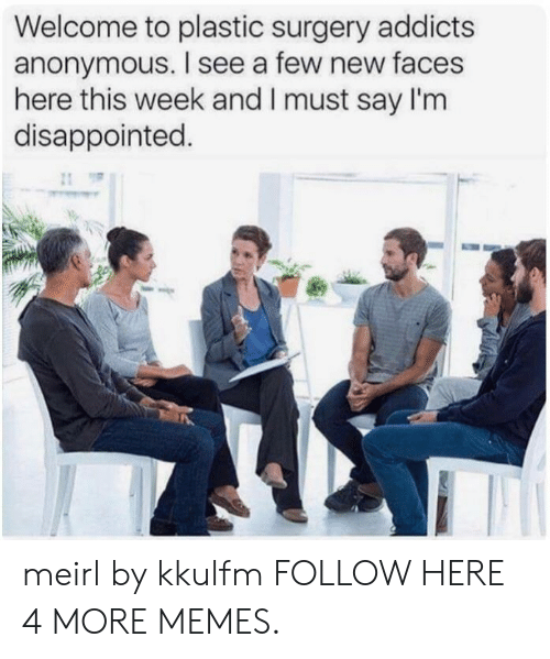 Dank, Disappointed, and Memes: Welcome to plastic surgery addicts  anonymous. I see a few new faces  here this week and I must say I'm  disappointed. meirl by kkulfm FOLLOW HERE 4 MORE MEMES.