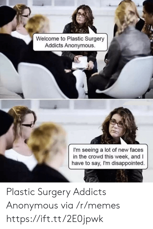 Disappointed, Memes, and Anonymous: Welcome to Plastic Surgery  Addicts Anonymous.  I'm seeing a lot of new faces  in the crowd this week, andI  have to say, I'm disappointed. Plastic Surgery Addicts Anonymous via /r/memes https://ift.tt/2E0jpwk