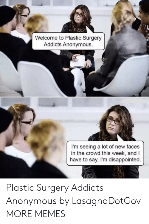 Dank, Disappointed, and Memes: Welcome to Plastic Surgery  Addicts Anonymous.  I'm seeing a lot of new faces  in the crowd this week, andI  have to say, I'm disappointed. Plastic Surgery Addicts Anonymous by LasagnaDotGov MORE MEMES