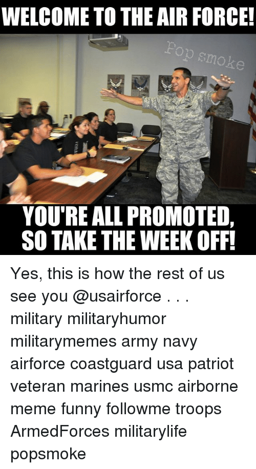 Funny, Meme, and Memes: WELCOME TO THE AIR FORCE!  smoke  YOURE ALL PROMOTED,  SO TAKE THE WEEK OFF! Yes, this is how the rest of us see you @usairforce . . . military militaryhumor militarymemes army navy airforce coastguard usa patriot veteran marines usmc airborne meme funny followme troops ArmedForces militarylife popsmoke