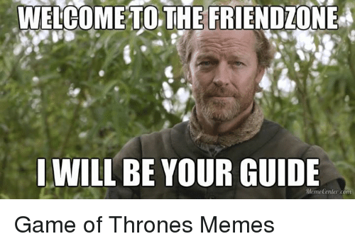 Friendzone, Game of Thrones, and Meme: WELCOME TO THE FRIENDZONE  I WILL BE YOUR GUIDE  Memedentor com Game of Thrones Memes