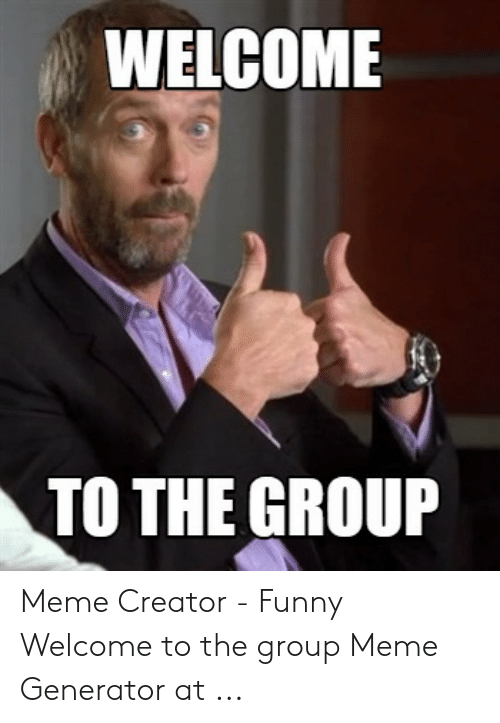 WELCOME TO THE GROUP Meme Creator - Funny Welcome to the Group Meme