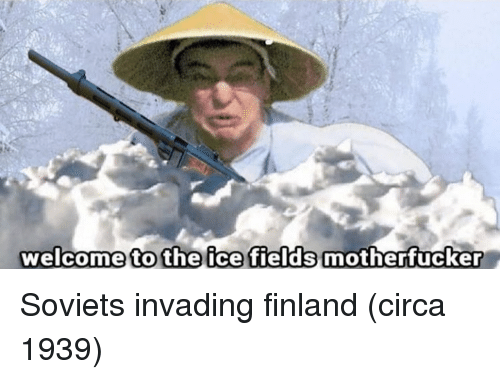 Finland, Ice, and Circa: welcome to the ice fields motherfucker Soviets invading finland (circa 1939)