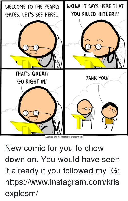 Dank, Instagram, and Cyanide and Happiness: WELCOME TO THE PEARLYWOW! IT SAYS HERE THAT  GATES. LET'S SEE HERE... YOU KILLED HITLER?!  THAT'S GREAT!  GO RIGHT IN!  2ANK YOU!  Cyanide and Happiness © Explosm.net New comic for you to chow down on. You would have seen it already if you followed my IG: https://www.instagram.com/krisexplosm/