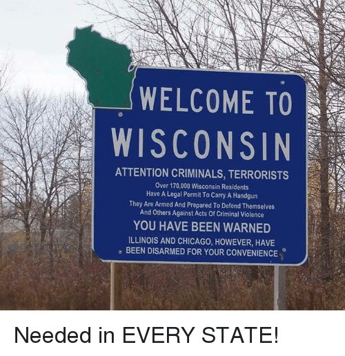 Chicago, Memes, and Illinois: WELCOME TO  WISCONSIN  ATTENTION CRIMINALS, TERRORISTS  Over 170,000 Wisconsin Residents  Have A Legal Permit To Carry A Handgun  They Are Armed And Prepared To Defend Themselves  And Others Against Acts Of Criminal Violence  YOU HAVE BEEN WARNED  ILLINOIS AND CHICAGO, HOWEVER, HAVE  , BEEN DISARMED FOR YOUR CONVENIENCE Needed in EVERY STATE!