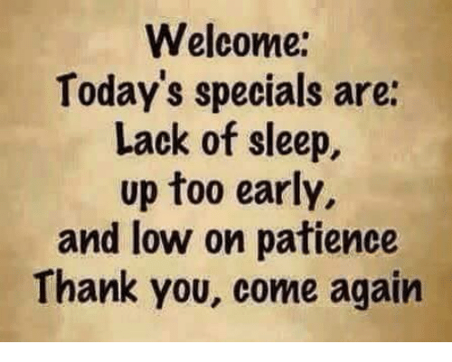 Welcome Todays Specials Are Lack Of Sleep Up Too Early And Low On