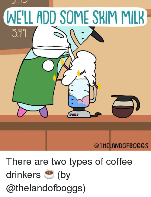 Memes, Coffee, and 🤖: WE'LL ADD SOME SKIM MILK  3.11  @THELANDOFBOCCS There are two types of coffee drinkers ☕️ (by @thelandofboggs)