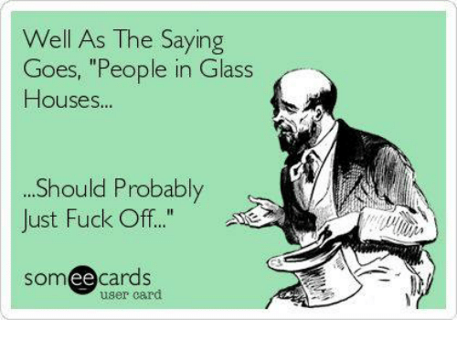 Well As The Saying Goes People In Glass Houses Should Probably Just