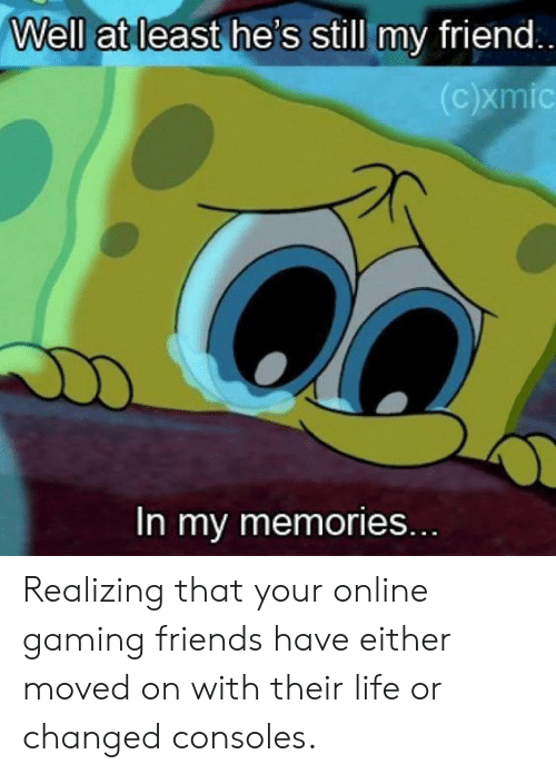 Friends, Life, and Gaming: Well at least he's still my friend  In my memories. Realizing that your online gaming friends have either moved on with their life or changed consoles.