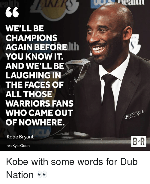 Kobe Bryant, Kobe, and Warriors: WE'LL BE  CHAMPIONS  AGAIN BEFOREth  YOU KNOW IT.  AND WE'LL BE  LAUGHING IN  THE FACES OF  ALL THOSE  WARRIORS FANS  WHO CAME OUT  OF NOWHERE.  Kobe Bryant  B-R  h/t Kyle Goon Kobe with some words for Dub Nation 👀
