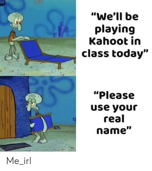 """Kahoot, Today, and Irl: """"We'll be  playing  Kahoot in  class today""""  """"Please  use your  real  name"""" Me_irl"""
