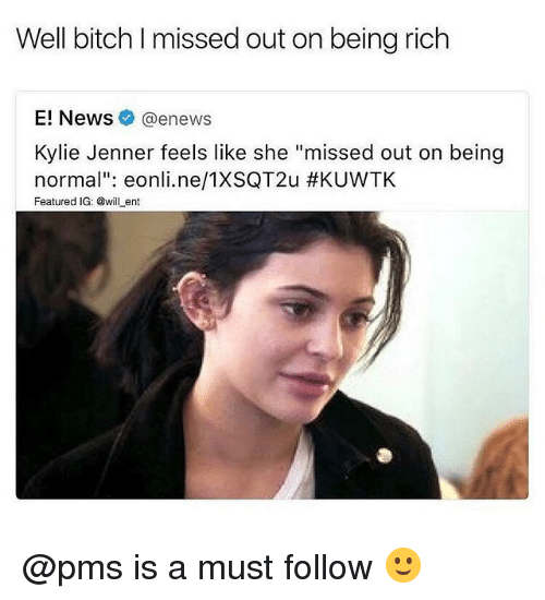 "Being Rich, Bitch, and Kylie Jenner: Well bitch I missed out on being rich  E! News@enews  Kylie Jenner feels like she ""missed out on being  normal"": eonli.ne/TXSQT2u #KUVVTK  Featured IG: @willent @pms is a must follow 🙂"
