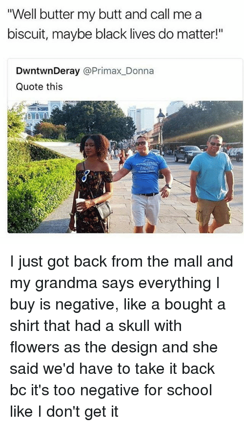 "Butt, Grandma, and Memes: Well butter my butt and call me a  biscuit, maybe black lives do matter!""  DwntwnDeray @Primax_Donna  Quote this I just got back from the mall and my grandma says everything I buy is negative, like a bought a shirt that had a skull with flowers as the design and she said we'd have to take it back bc it's too negative for school like I don't get it"