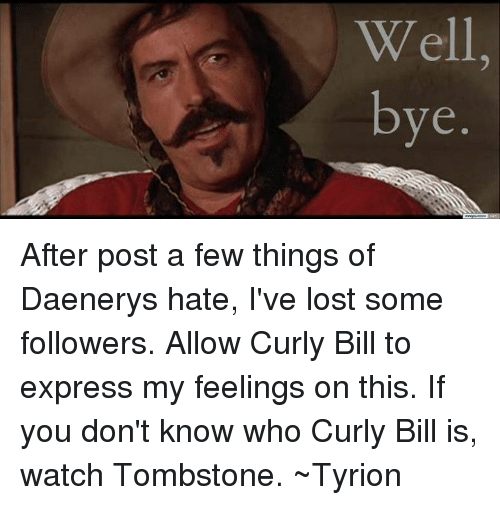 well bye after post a few things of daenerys hate 5208913 ✅ 25 best memes about curly bill curly bill memes