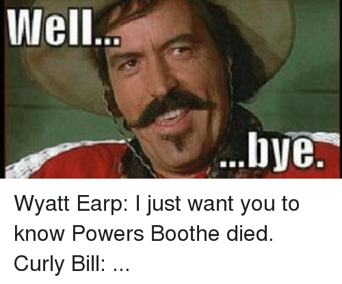 well bye wyatt earp i just want you to know 21402804 25 best curly bill memes marshalls memes, earings memes, frank memes